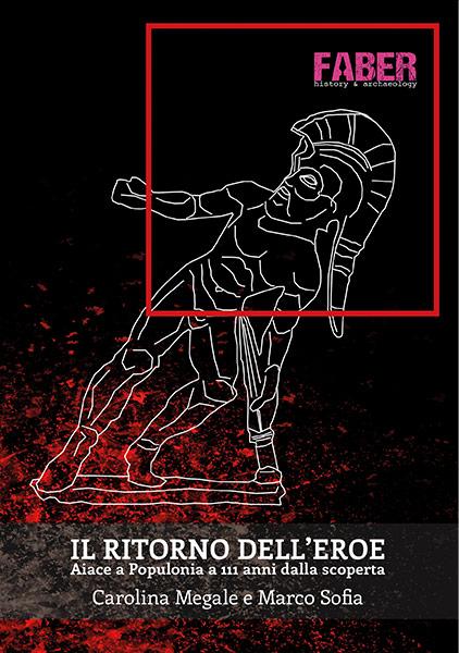 Il ritorno dell'eroe. Aiace a Populonia a 111 anni dalla scoperta. Carolina Megale, Marco Sofia